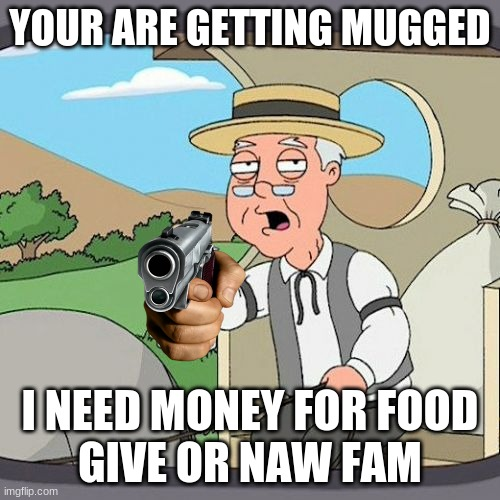 give it to me now!!! |  YOUR ARE GETTING MUGGED; I NEED MONEY FOR FOOD GIVE OR NAW FAM | image tagged in memes,pepperidge farm remembers | made w/ Imgflip meme maker