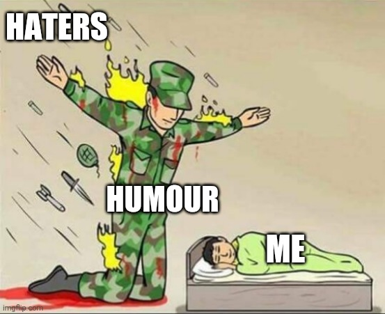 Lighten up Haters |  HATERS; HUMOUR; ME | image tagged in soldier protecting sleeping child,humour,haters gonna hate | made w/ Imgflip meme maker