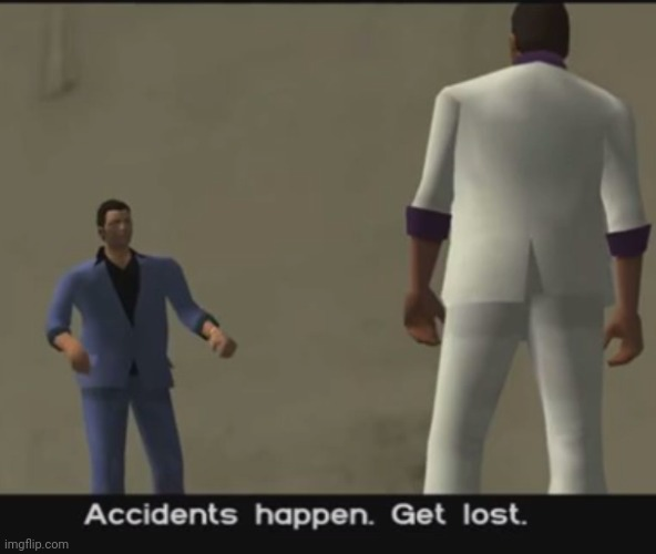 Accidents happen get lost | image tagged in accidents happen get lost | made w/ Imgflip meme maker