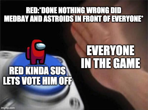 Blank Nut Button |  RED:*DONE NOTHING WRONG DID MEDBAY AND ASTROIDS IN FRONT OF EVERYONE*; EVERYONE IN THE GAME; RED KINDA SUS LETS VOTE HIM OFF | image tagged in memes,blank nut button | made w/ Imgflip meme maker
