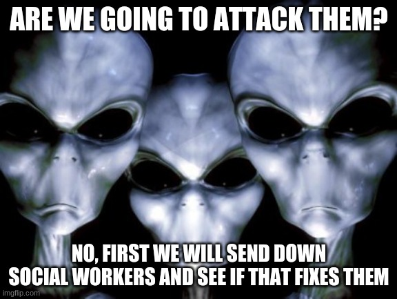 Relax Humans, help is on the way |  ARE WE GOING TO ATTACK THEM? NO, FIRST WE WILL SEND DOWN SOCIAL WORKERS AND SEE IF THAT FIXES THEM | image tagged in angry aliens,relax humans,help is on the way,stupid humans,get off my planet,stop reading tags | made w/ Imgflip meme maker