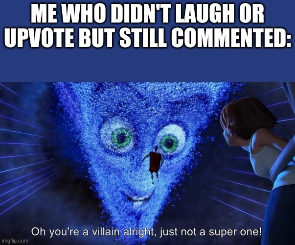 Oh you're a villain alright, just not a super one! | ME WHO DIDN'T LAUGH OR UPVOTE BUT STILL COMMENTED: | image tagged in oh you're a villain alright just not a super one | made w/ Imgflip meme maker