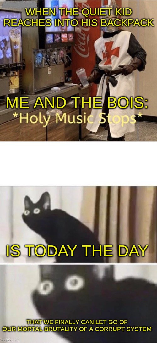 Be nice to the one in the back and you may get an AK and a six pack |  WHEN THE QUIET KID REACHES INTO HIS BACKPACK; ME AND THE BOIS:; IS TODAY THE DAY; THAT WE FINALLY CAN LET GO OF OUR MORTAL BRUTALITY OF A CORRUPT SYSTEM | image tagged in holy music stops,oh no black cat | made w/ Imgflip meme maker