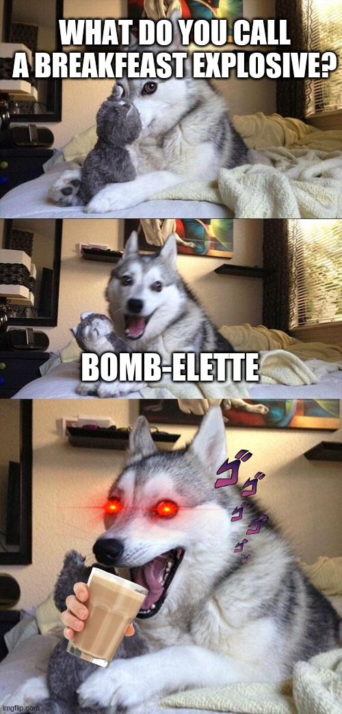 it's a bomb omelette! no... nobody.... Gees tough crowd |  WHAT DO YOU CALL A BREAKFEAST EXPLOSIVE? BOMB-ELETTE | image tagged in memes,bad pun dog,egg,bomb,puns,eggs | made w/ Imgflip meme maker