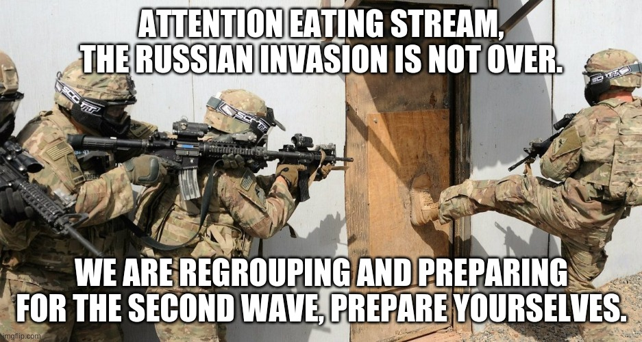 Russia invasion |  ATTENTION EATING STREAM, THE RUSSIAN INVASION IS NOT OVER. WE ARE REGROUPING AND PREPARING FOR THE SECOND WAVE, PREPARE YOURSELVES. | made w/ Imgflip meme maker