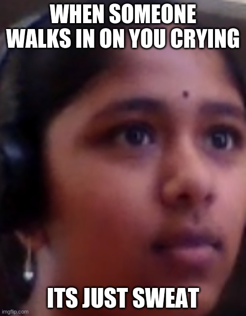 Oh no |  WHEN SOMEONE WALKS IN ON YOU CRYING; ITS JUST SWEAT | image tagged in oh no | made w/ Imgflip meme maker