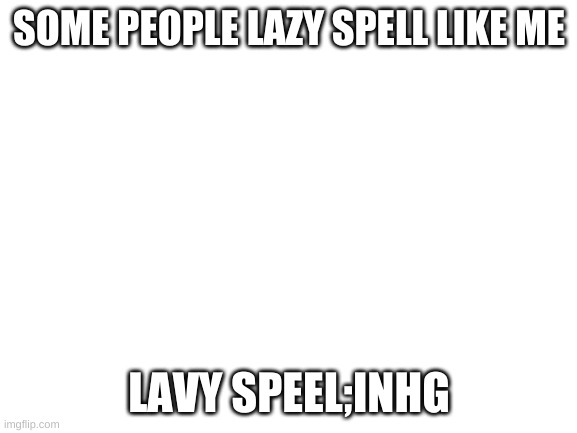 Blank White Template |  SOME PEOPLE LAZY SPELL LIKE ME; LAVY SPEEL;INHG | image tagged in blank white template | made w/ Imgflip meme maker