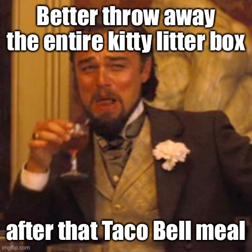 Laughing Leo Meme | Better throw away the entire kitty litter box after that Taco Bell meal | image tagged in memes,laughing leo | made w/ Imgflip meme maker