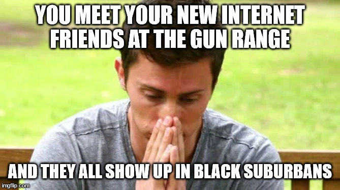 internet friends |  YOU MEET YOUR NEW INTERNET FRIENDS AT THE GUN RANGE; AND THEY ALL SHOW UP IN BLACK SUBURBANS | image tagged in unfriend | made w/ Imgflip meme maker