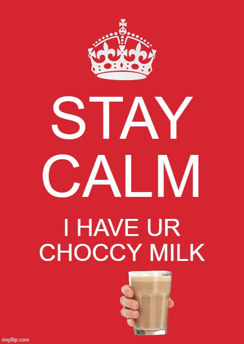 Keep Calm And Carry On Red |  STAY CALM; I HAVE UR CHOCCY MILK | image tagged in memes,keep calm and carry on red | made w/ Imgflip meme maker
