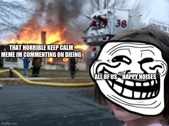 Disaster Girl Meme | THAT HORRIBLE KEEP CALM MEME IM COMMENTING ON DIEING ALL OF US ´´HAPPY NOISES´´ | image tagged in memes,disaster girl | made w/ Imgflip meme maker