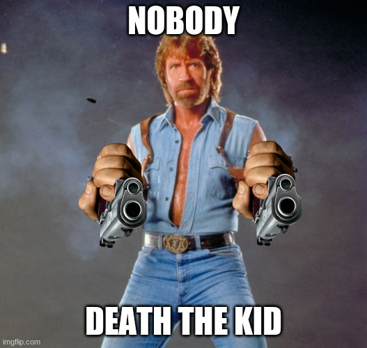 Chuck Norris Guns |  NOBODY; DEATH THE KID | image tagged in memes,chuck norris guns,chuck norris | made w/ Imgflip meme maker