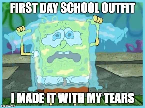 SpongeBob tears |  FIRST DAY SCHOOL OUTFIT; I MADE IT WITH MY TEARS | image tagged in spongebob tears | made w/ Imgflip meme maker
