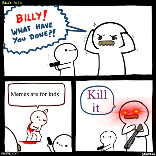 Billy, What Have You Done |  Memes are for kids; Kill it | image tagged in billy what have you done | made w/ Imgflip meme maker