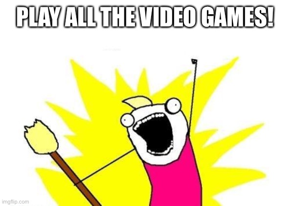 PLAY ALL THE VIDEO GAMES! | image tagged in memes,x all the y | made w/ Imgflip meme maker