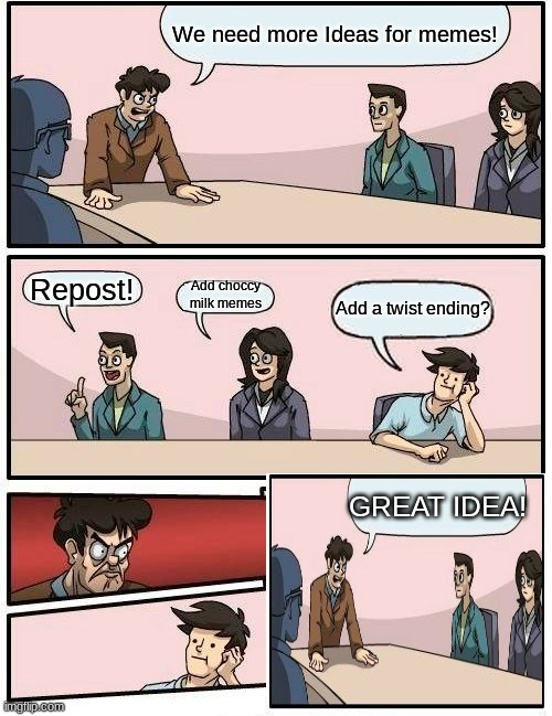 Boardroom Meeting Suggestion |  We need more Ideas for memes! Repost! Add choccy milk memes; Add a twist ending? GREAT IDEA! | image tagged in memes,boardroom meeting suggestion,funny,plot twist | made w/ Imgflip meme maker