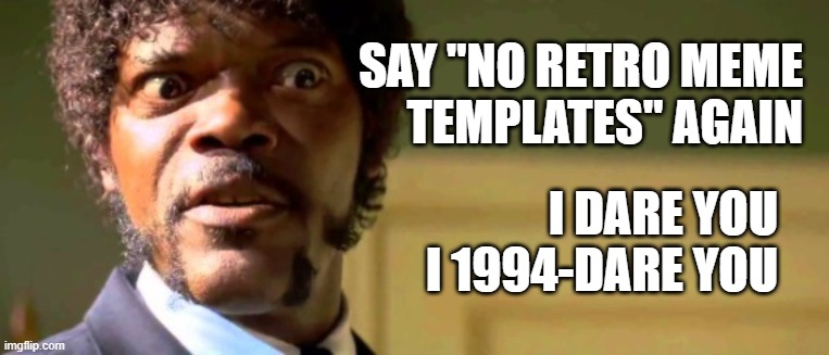 "and then I thought it was definitely time for some classics |  SAY ""NO RETRO MEME TEMPLATES"" AGAIN; I DARE YOU I 1994-DARE YOU 