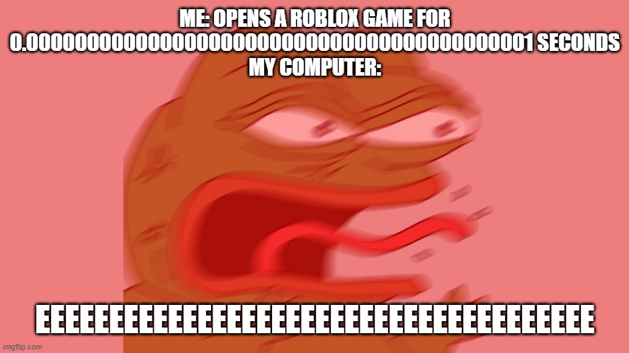 Come on computer companies. Make them better! |  ME: OPENS A ROBLOX GAME FOR 0.000000000000000000000000000000000000000001 SECONDS MY COMPUTER:; EEEEEEEEEEEEEEEEEEEEEEEEEEEEEEEEEEEEEE | image tagged in pepe reeeee | made w/ Imgflip meme maker