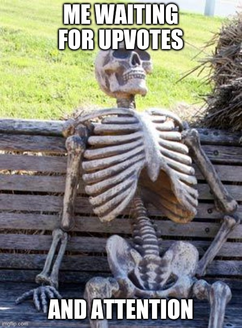 Waiting Skeleton Meme | ME WAITING FOR UPVOTES AND ATTENTION | image tagged in memes,waiting skeleton | made w/ Imgflip meme maker