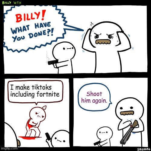 heh, made while I was bored B) |  I make tiktoks including fortnite; Shoot him again. | image tagged in billy what have you done,oh wow are you actually reading these tags,but why | made w/ Imgflip meme maker