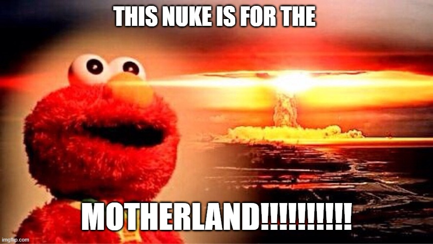 Nuke |  THIS NUKE IS FOR THE; MOTHERLAND!!!!!!!!!! | image tagged in elmo nuclear explosion | made w/ Imgflip meme maker