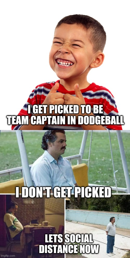 dodge ball |  I GET PICKED TO BE TEAM CAPTAIN IN DODGEBALL; I DON'T GET PICKED; LETS SOCIAL DISTANCE NOW | image tagged in memes,sad pablo escobar,happy,fun | made w/ Imgflip meme maker