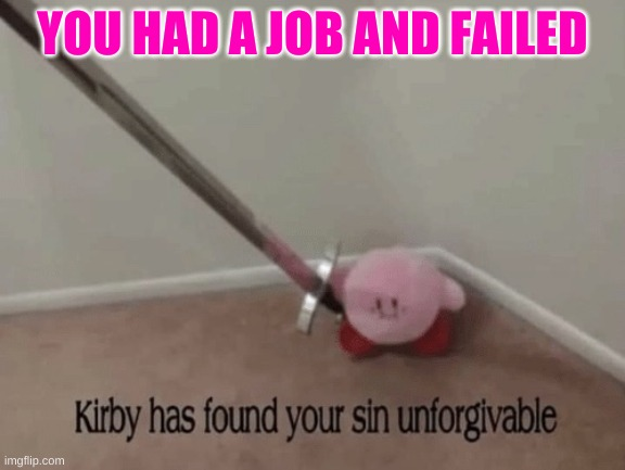 YOU HAD A JOB AND FAILED | image tagged in kirby has found your sin unforgivable | made w/ Imgflip meme maker