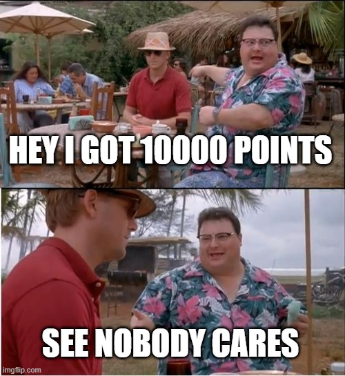 Thanks Imgflip for 10k |  HEY I GOT 10000 POINTS; SEE NOBODY CARES | image tagged in memes,see nobody cares | made w/ Imgflip meme maker