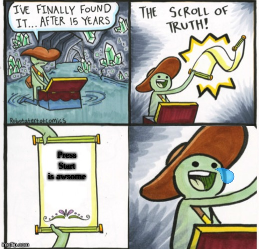 true |  Press Start is awsome | image tagged in scroll of truth happy,true | made w/ Imgflip meme maker