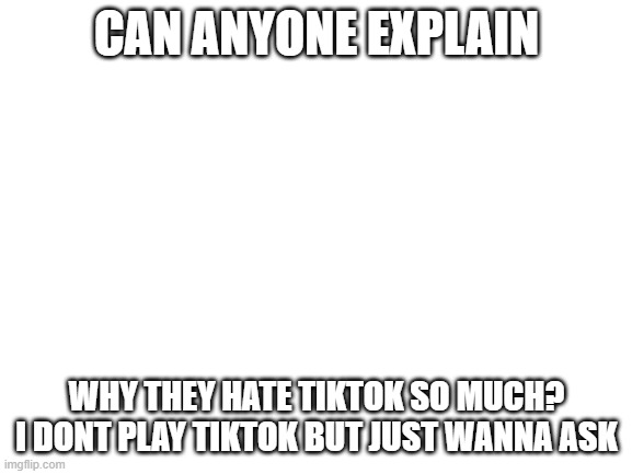 Blank White Template |  CAN ANYONE EXPLAIN; WHY THEY HATE TIKTOK SO MUCH? I DONT PLAY TIKTOK BUT JUST WANNA ASK | image tagged in blank white template,tik tok | made w/ Imgflip meme maker