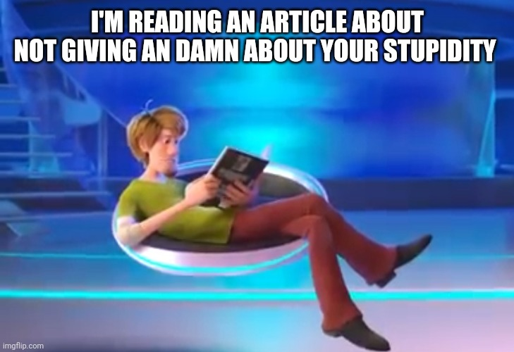 Reading An Article About Not Giving A Damn About Your Stupidity |  I'M READING AN ARTICLE ABOUT NOT GIVING AN DAMN ABOUT YOUR STUPIDITY | image tagged in scooby doo,stupidity | made w/ Imgflip meme maker