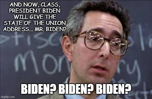 Joe Biden's (Day? Month? Year? Presidency?) Off |  AND NOW, CLASS, PRESIDENT BIDEN WILL GIVE THE STATE OF THE UNION ADDRESS... MR. BIDEN? BIDEN? BIDEN? BIDEN? | image tagged in ferris bueller ben stein,biden | made w/ Imgflip meme maker