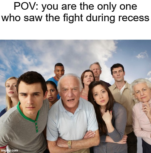 hmmmmmmmmmmmmmmmmmmmmmmmmmmmmmmmmmmmmmmmmmmmmmmmmmmmmmmmmmmmm |  POV: you are the only one who saw the fight during recess | image tagged in school,school meme,memes,fight,stare,curious | made w/ Imgflip meme maker