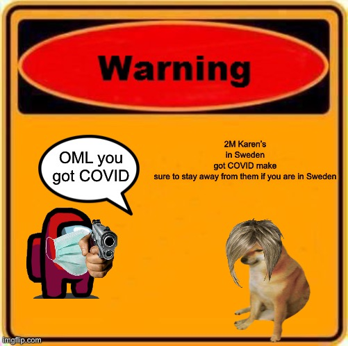 Warning Sign |  2M Karen's in Sweden got COVID make sure to stay away from them if you are in Sweden; OML you got COVID | image tagged in memes,warning sign | made w/ Imgflip meme maker