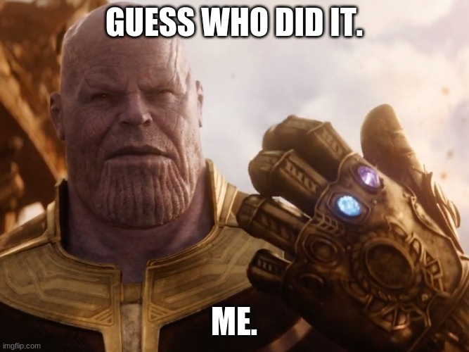 GUESS WHO DID IT. ME. | image tagged in thanos smile | made w/ Imgflip meme maker