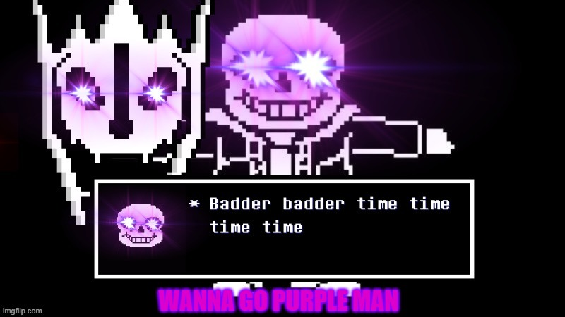 WANNA GO PURPLE MAN | image tagged in badder badder time time time time | made w/ Imgflip meme maker