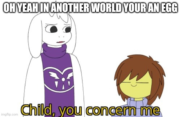OH YEAH IN ANOTHER WORLD YOUR AN EGG | image tagged in child you concern me | made w/ Imgflip meme maker