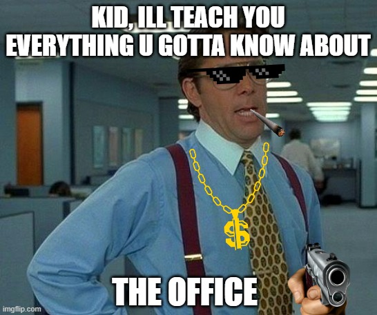 Office Gangsta |  KID, ILL TEACH YOU EVERYTHING U GOTTA KNOW ABOUT; THE OFFICE | image tagged in memes,that would be great | made w/ Imgflip meme maker