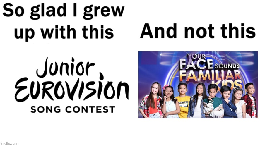 Your Face Sounds Familiar kids sucks balls because it does not only ruined the original YFSF but it's a rip off of JESC | image tagged in so glad i grew up with this,memes,eurovision,your face sounds familiar,philippines | made w/ Imgflip meme maker
