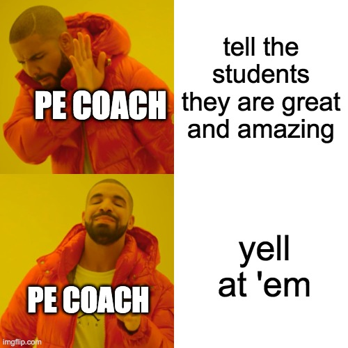 Drake Hotline Bling Meme |  tell the students they are great and amazing; PE COACH; yell at 'em; PE COACH | image tagged in memes,drake hotline bling | made w/ Imgflip meme maker