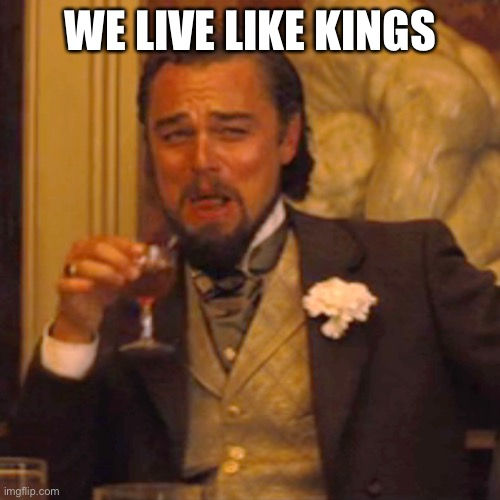 Laughing Leo Meme | WE LIVE LIKE KINGS | image tagged in memes,laughing leo | made w/ Imgflip meme maker