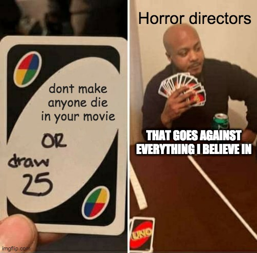 UNO Draw 25 Cards |  Horror directors; dont make anyone die in your movie; THAT GOES AGAINST EVERYTHING I BELIEVE IN | image tagged in memes,uno draw 25 cards | made w/ Imgflip meme maker