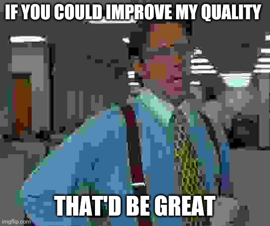Quality |  IF YOU COULD IMPROVE MY QUALITY; THAT'D BE GREAT | image tagged in memes,that would be great,quality,disappointed,not great | made w/ Imgflip meme maker