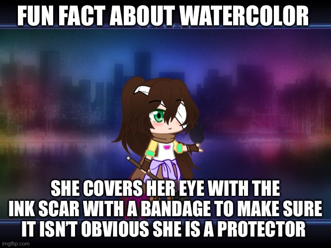 Little fun fact |  FUN FACT ABOUT WATERCOLOR; SHE COVERS HER EYE WITH THE INK SCAR WITH A BANDAGE TO MAKE SURE IT ISN'T OBVIOUS SHE IS A PROTECTOR | made w/ Imgflip meme maker