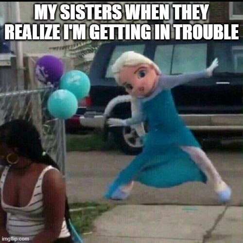 Elsa |  MY SISTERS WHEN THEY REALIZE I'M GETTING IN TROUBLE | image tagged in relatable,siblings,triggered | made w/ Imgflip meme maker