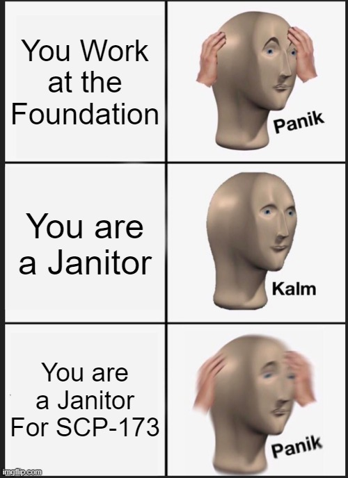 Panik Kalm Panik Meme |  You Work at the Foundation; You are a Janitor; You are a Janitor For SCP-173 | image tagged in memes,panik kalm panik | made w/ Imgflip meme maker