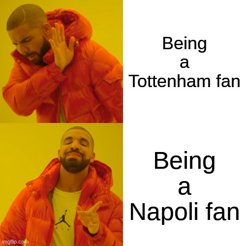 Drake Hotline Bling |  Being a Tottenham fan; Being a Napoli fan | image tagged in memes,drake hotline bling | made w/ Imgflip meme maker