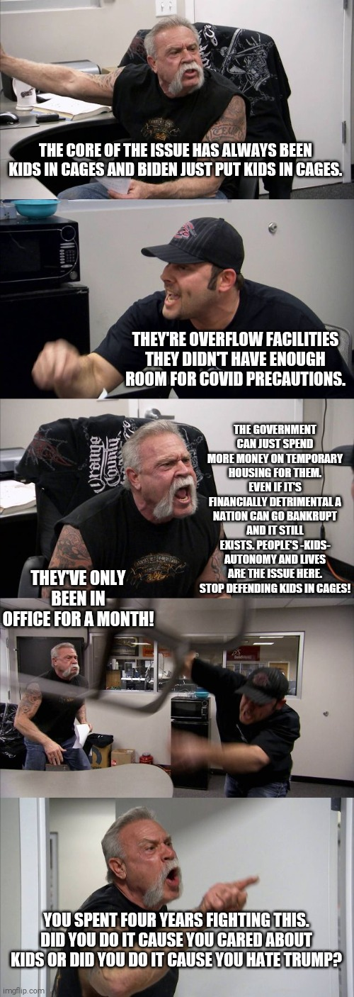 American Chopper Argument |  THE CORE OF THE ISSUE HAS ALWAYS BEEN KIDS IN CAGES AND BIDEN JUST PUT KIDS IN CAGES. THEY'RE OVERFLOW FACILITIES THEY DIDN'T HAVE ENOUGH ROOM FOR COVID PRECAUTIONS. THE GOVERNMENT CAN JUST SPEND MORE MONEY ON TEMPORARY HOUSING FOR THEM. EVEN IF IT'S FINANCIALLY DETRIMENTAL A NATION CAN GO BANKRUPT AND IT STILL EXISTS. PEOPLE'S -KIDS- AUTONOMY AND LIVES ARE THE ISSUE HERE. STOP DEFENDING KIDS IN CAGES! THEY'VE ONLY BEEN IN OFFICE FOR A MONTH! YOU SPENT FOUR YEARS FIGHTING THIS. DID YOU DO IT CAUSE YOU CARED ABOUT KIDS OR DID YOU DO IT CAUSE YOU HATE TRUMP? | image tagged in memes,american chopper argument | made w/ Imgflip meme maker