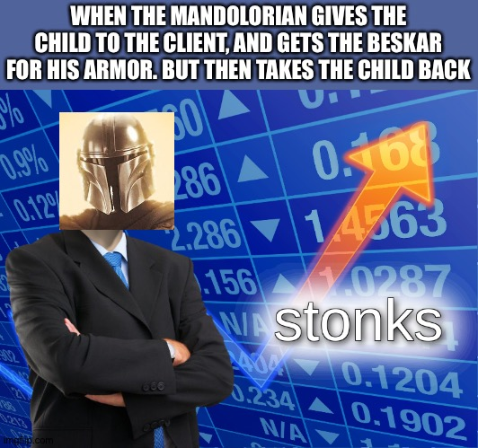 stonks |  WHEN THE MANDOLORIAN GIVES THE CHILD TO THE CLIENT, AND GETS THE BESKAR FOR HIS ARMOR. BUT THEN TAKES THE CHILD BACK | image tagged in stonks | made w/ Imgflip meme maker