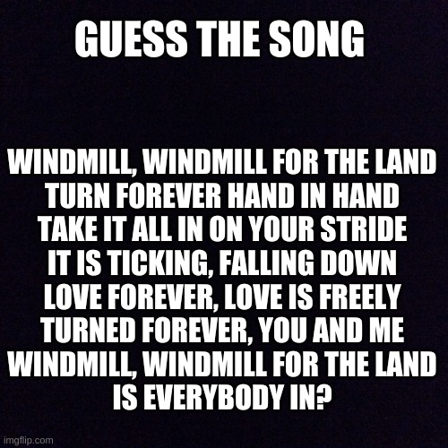 hint: noodles demo. |  GUESS THE SONG; WINDMILL, WINDMILL FOR THE LAND TURN FOREVER HAND IN HAND TAKE IT ALL IN ON YOUR STRIDE IT IS TICKING, FALLING DOWN LOVE FOREVER, LOVE IS FREELY TURNED FOREVER, YOU AND ME WINDMILL, WINDMILL FOR THE LAND IS EVERYBODY IN? | image tagged in black screen | made w/ Imgflip meme maker